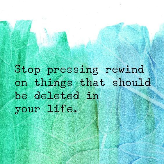 Stop pressing rewind on things that should be deleted in your life. thedailyquotes.com