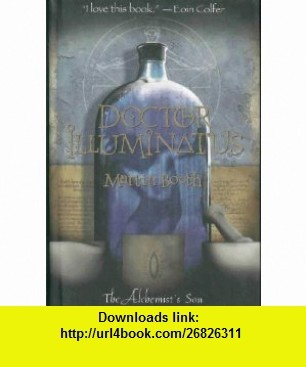 Doctor Illuminatus ( The Alchemists Son) (9780316058377) Martin Booth , ISBN-10: 0316058378  , ISBN-13: 978-0316058377 ,  , tutorials , pdf , ebook , torrent , downloads , rapidshare , filesonic , hotfile , megaupload , fileserve