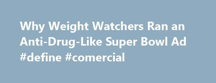 Why Weight Watchers Ran an Anti-Drug-Like Super Bowl Ad #define #comercial http://commercial.remmont.com/why-weight-watchers-ran-an-anti-drug-like-super-bowl-ad-define-comercial/  #weight watchers commercial # Get More From Ad Age Register to become a member today. You'll get the essential information you need to do your job better, including 7 free articles per month on Ad Age and Creativity Ability to comment on articles and creative work Access to 9 custom e-newsletters like Ad Age Daily…