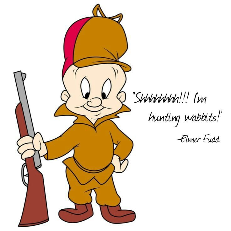 "Elmer Fudd......Bugs Bunny's archenemy. ""Shhhhh...be vewy vewy quiet, I'm hunting wabbits"""