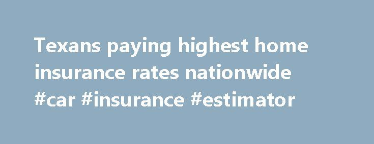 Texans paying highest home insurance rates nationwide #car #insurance #estimator http://insurance.nef2.com/texans-paying-highest-home-insurance-rates-nationwide-car-insurance-estimator/  #homeowners insurance rates # Texans paying highest home insurance rates nationwide Updated: 29 November 2010 12:32 PM AUSTIN – Texas has reclaimed the distinction of having the most expensive homeowners insurance premiums in the nation, according to new figures from... Read more