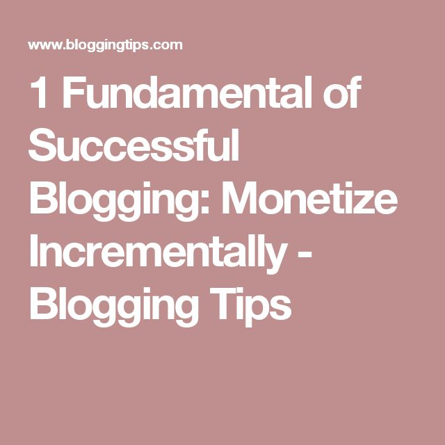 1 Fundamental of Successful Blogging: Monetize Incrementally - Blogging Tips