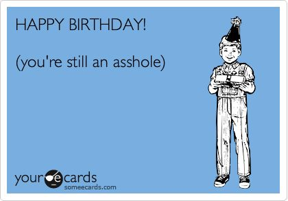 HAPPY BIRTHDAY! %28you're still an asshole%29