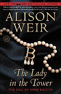 "The Lady in the Tower by Alison Weir:  Chapter One Occurrences That Presaged Evil Three months earlier, on the morning of January 29, 1536,1 in the Queen's apartments at Greenwich Palace, Anne Boleyn, who was Henry VIII's second wife, had aborted--""with much peril of her life""2--a stillborn fetus ""that had the appearance..."