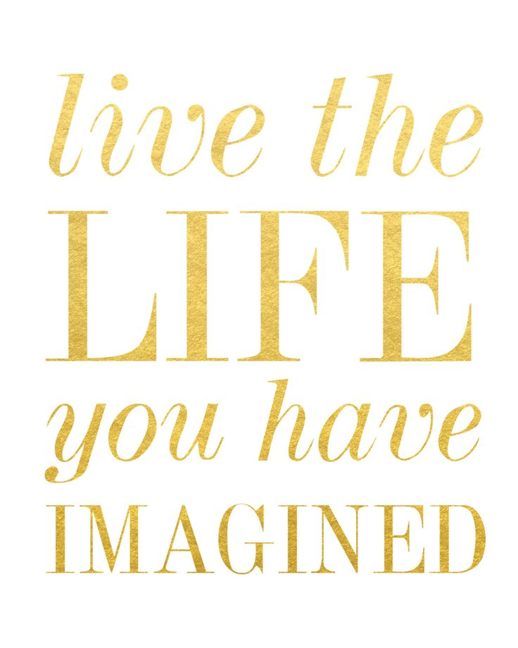 Live the life you have imagined. Henry David Thoreau Created with shiny reflective gold foil on a satin-finish white cardstock. Click here to purchase the gold frame.