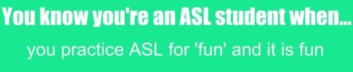 You know you're an ASL student when... It is definitely fun especially to me :) ASL has been such a great language for me!