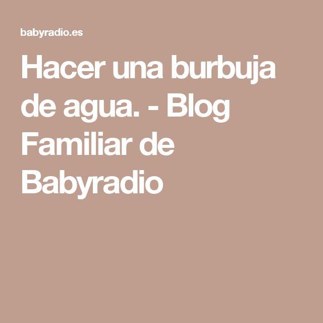 Hacer una burbuja de agua. - Blog Familiar de Babyradio