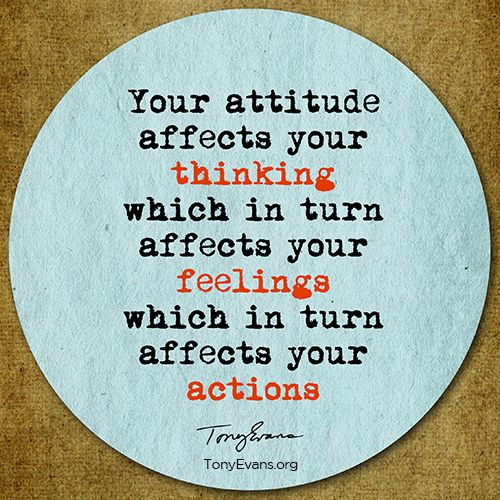 Your attitude affects your thinking, which in turn affects your feelings, which in turn affects your actions. TonyEvans.org