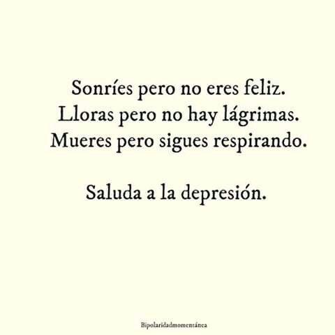 Sonríes pero no eres felíz.  Lloras pero no hay lágrimas.  Mueres pero sigues respirando.             Saluda a la depresión.