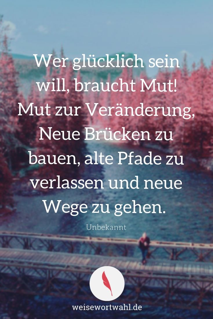 Wer glücklich sein will, braucht Mut! Mut zur Veränderung, Neue Brücken zu bauen, alte Pfade zu verlassen und neue Wege zu gehen. - Unbekannt http://wp.me/p53eoI-Xj