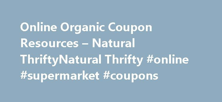 Online Organic Coupon Resources – Natural ThriftyNatural Thrifty #online #supermarket #coupons http://coupons.remmont.com/online-organic-coupon-resources-natural-thriftynatural-thrifty-online-supermarket-coupons/  #food coupon sites # Online Organic Coupon Resources Holy schmoley this is phenomenal! Nice job collecting such a remarkable list of resources. I think I d lose my mind if I had to compile this on my own. I wonder if you d be cool sharing your clever organic/natural couponing…
