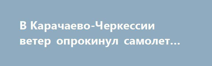 В Карачаево-Черкессии ветер опрокинул самолет при взлете http://oane.ws/2017/06/15/v-karachaevo-cherkessii-veter-oprokinul-samolet-pri-vzlete.html  Во время взлета на плато Бермамыт в Карачаево-Черкессии порыв ветра опрокинул легкомоторный самолет. В результате инцидента пилот воздушного судна не пострадал.