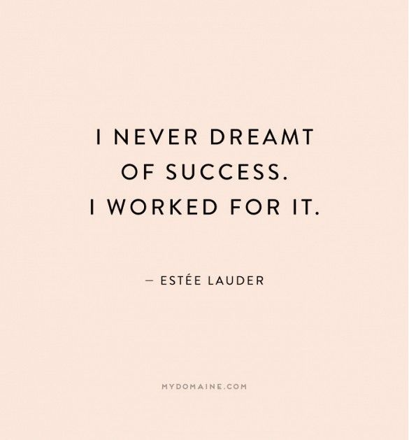 """I never draemt of success. I worked for it."" - Estée Lauder"