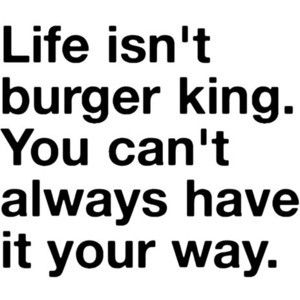 Life isn't Burger King...Amen, Remember This, Quotes Funny, Lifequotes, Truths, So True, Funny Quotes, Funny Life Quotes, Burgers King