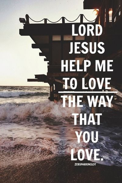 Teach me,guide me O Lord ! Help me to love the way You love !
