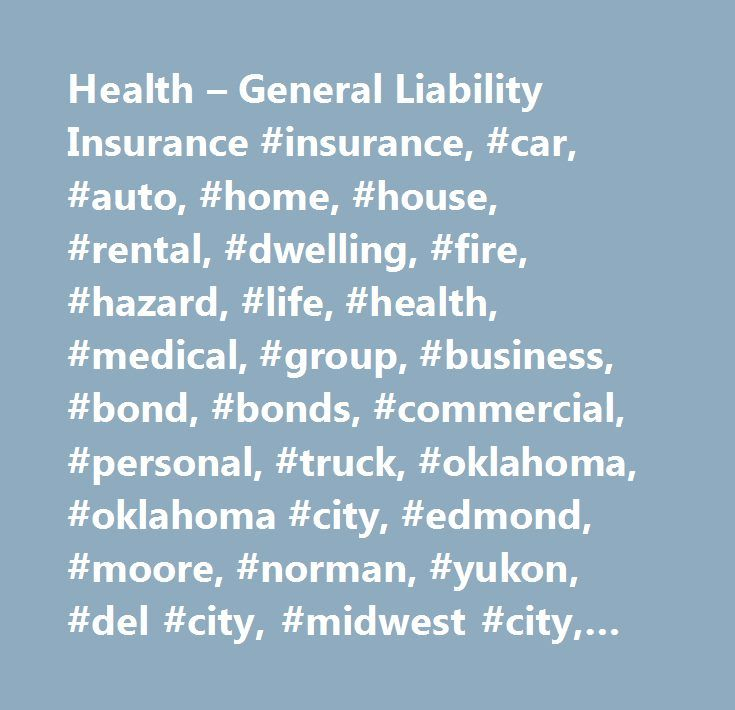 Health – General Liability Insurance #insurance, #car, #auto, #home, #house, #rental, #dwelling, #fire, #hazard, #life, #health, #medical, #group, #business, #bond, #bonds, #commercial, #personal, #truck, #oklahoma, #oklahoma #city, #edmond, #moore, #norman, #yukon, #del #city, #midwest #city, #car #insurance, #auto #insurance, #home #insurance, #renter's #insurance, #renters #insurance, #health #insurance, #group #insurance, #life #insurance, #house #insurance, #business #insurance…
