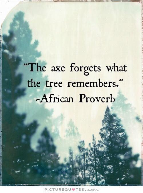 The axe forgets what the tree remembers. Tree quotes on PictureQuotes.com.