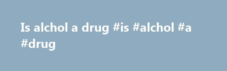 Is alchol a drug #is #alchol #a #drug http://tampa.remmont.com/is-alchol-a-drug-is-alchol-a-drug/  # Alcohol What we mean by alcohol here is alcoholic drinks, such as beer, wine and spirits. The scientific name for the alcohol in these drinks is ethanol or ethyl alcohol. Other chemical forms of alcohol, such as methanol and butanol, are much more toxic than ethanol and should not be consumed by humans. When FRANK talks about alcohol it is referring to ethanol. Alcohol is a depressant, which…
