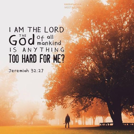 """Behold, I am the LORD, the God of all flesh. Is there anything too hard for Me?"" ‭‭Jeremiah‬ ‭32:27‬ ‭NKJV‬‬"