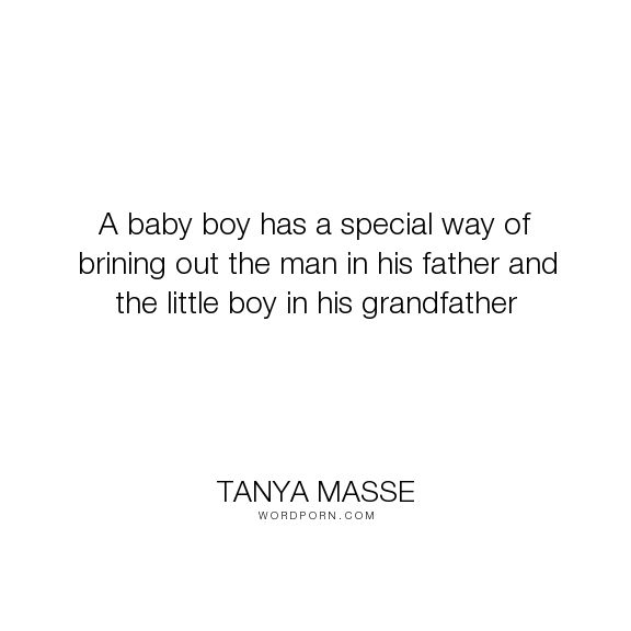 "Tanya Masse - ""A baby boy has a special way of brining out the man in his father and the little..."". quotes, babies, fathers, grandfathers, comic-strip-mama, baby-boys, quotes-about-babies"