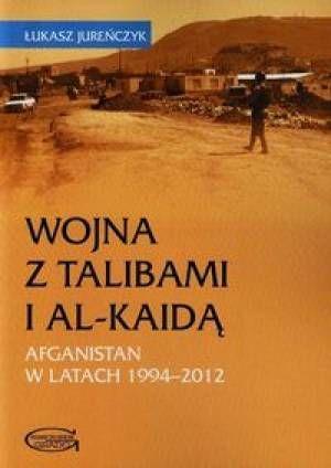 Wojna z talibami i Al-Kaidą : Afganistan 1994-2012 / Łukasz Jureńczyk. -- Toruń :  Wydawnictwo Naukowe Grado,  2013.