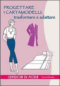 Libro Progettare i cartamodelli: trasformare e adattare Teresa Gilewska