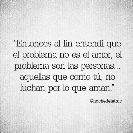 El problema son personas como tú; que no luchan por lo que aman