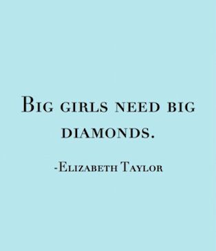 "elizabeth taylor's famous quote ""big girls need need diamonds"""