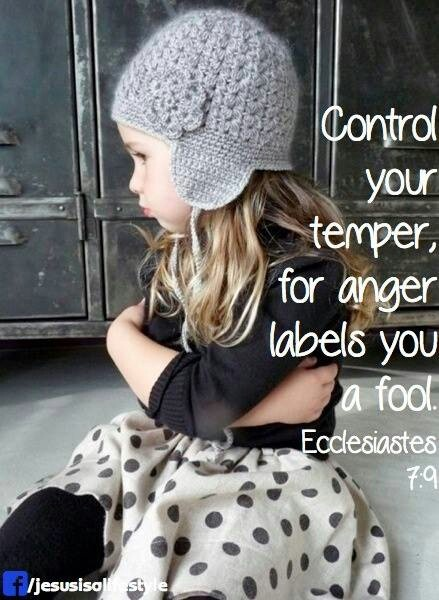 """Ecclesiastes 7:9 (KJV) """"Be not hasty in thy spirit to be angry: for anger resteth in the bosom of fools."""""""