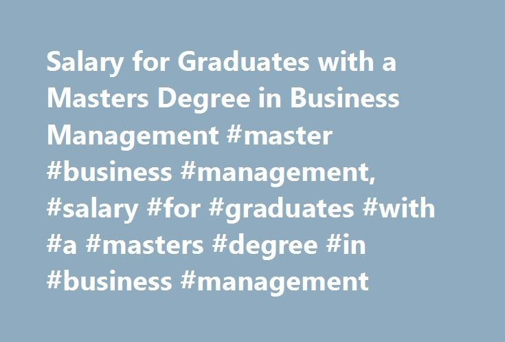 Salary for Graduates with a Masters Degree in Business Management #master #business #management, #salary #for #graduates #with #a #masters #degree #in #business #management http://new-orleans.remmont.com/salary-for-graduates-with-a-masters-degree-in-business-management-master-business-management-salary-for-graduates-with-a-masters-degree-in-business-management/  # Salary for Graduates with a Masters Degree in Business Management Degree programs in business management typically cover…