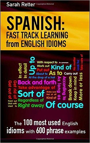 Amazon.com: Spanish: Fast Track Learning from English Idioms: The 100 most used English idioms with 600 phrase examples. BUY ON AMAZON (Affiliate links) Paperback: http://amzn.to/2jwd8v2 Kindle:http://amzn.to/2igWBu0