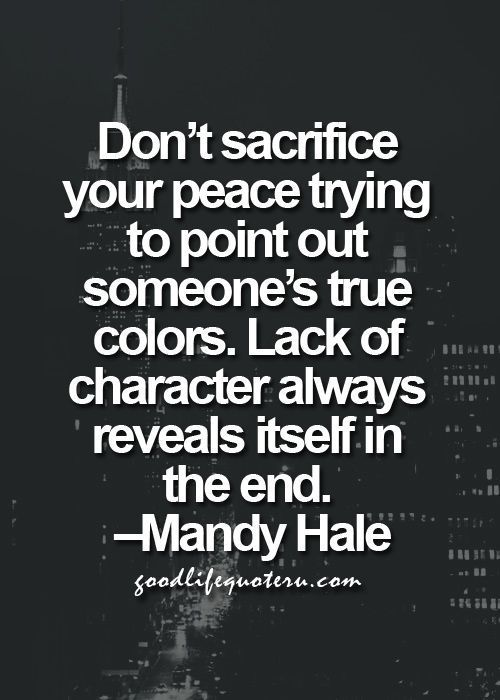 Don't sacrifice your peace trying to point out someone's true colors. Lack of character always reveals itself in the end. - Mandy Hale: