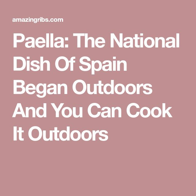 Paella: The National Dish Of Spain Began Outdoors And You Can Cook It Outdoors