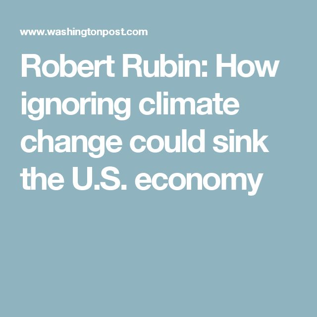 Robert Rubin: How ignoring climate change could sink the U.S. economy