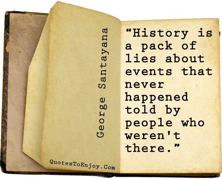 History is a pack of lies about events that never happened told by people who weren't there. - George Santayana, picture quote from quotestoenjoy.com.