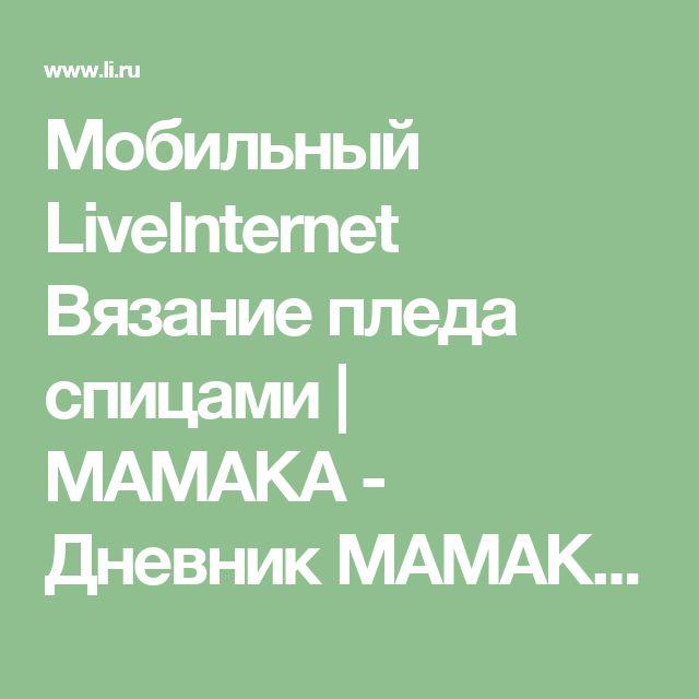 Мобильный LiveInternet Вязание пледа спицами | МАМАКА - Дневник МАМАКА |