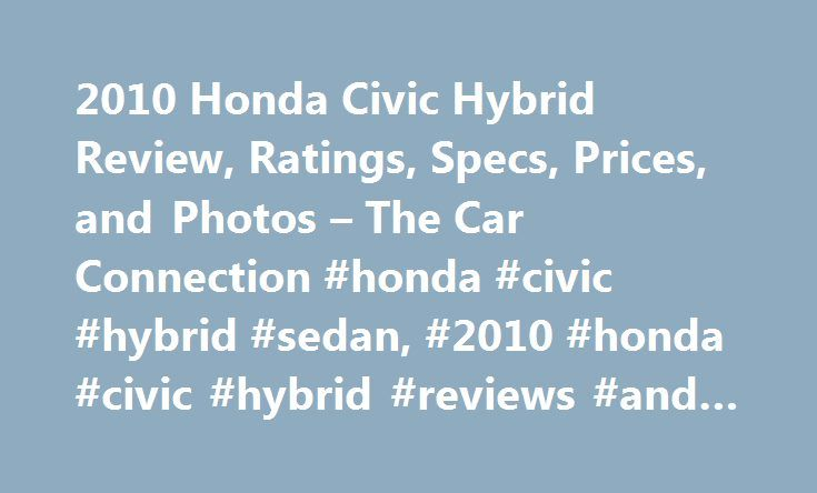 2010 Honda Civic Hybrid Review, Ratings, Specs, Prices, and Photos – The Car Connection #honda #civic #hybrid #sedan, #2010 #honda #civic #hybrid #reviews #and #ratings http://loan.remmont.com/2010-honda-civic-hybrid-review-ratings-specs-prices-and-photos-the-car-connection-honda-civic-hybrid-sedan-2010-honda-civic-hybrid-reviews-and-ratings/  # 2010 Honda Civic Hybrid Review The 2010 Honda Civic Hybrid is a very livable way to save fuel without shouting your green credentials to the world…