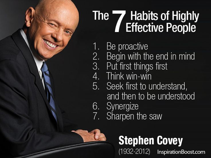 Stephen R Covey - The 7 Habits of Highly Effective People  1. Be proactive  2. Begin with the end in mind  3. Put first things first  4. Think win-win  5. Seek first to understand, and then to be understood  6. Synergize  7. Sharpen the saw    Recommend book by Stephen R Covey:   The 7 Habits of Highly Effective People: http://amzn.to/RiQ569