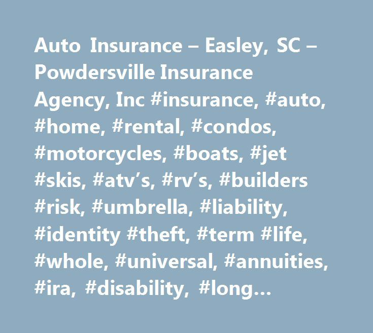 Auto Insurance – Easley, SC – Powdersville Insurance Agency, Inc #insurance, #auto, #home, #rental, #condos, #motorcycles, #boats, #jet #skis, #atv's, #rv's, #builders #risk, #umbrella, #liability, #identity #theft, #term #life, #whole, #universal, #annuities, #ira, #disability, #long #term, #care, #medicare, #health…