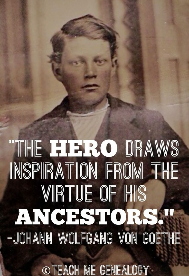 """The HERO draws inspiration from the virtue of his ANCESTORS."" - Johann Wolfgang Von Goethe"