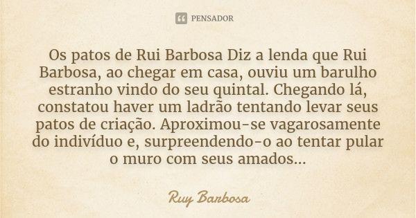 Os patos de Rui Barbosa Diz a lenda que Rui Barbosa, ao chegar em casa, ouviu um barulho estranho vindo do seu quintal. Chegando lá, constatou haver um ladrão tentando levar seus patos de criação.... — Ruy barbosa