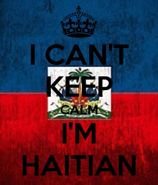 i can't keep calm I'm Haitian. This quote is so true ...
