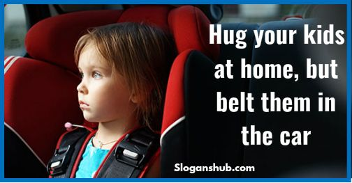 Hug your kids at home, but belt them in the car - Road Safety Slogans
