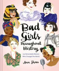 Bad Girls Throughout History: 100 Remarkable Women Who Changed the World  byAnn Shen (Hardcover) - $18.32
