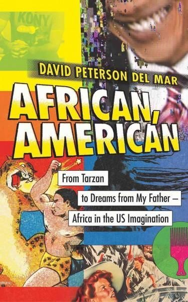 African, American: From Tarzan to Dreams from My Father--africa in the Us Imagination