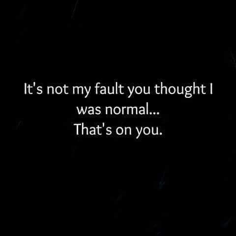 """It's not my fault you thought I was """"normal"""".. that's on you."""