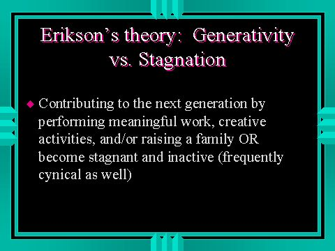 Erikson says middle adulthood is a time of Generativity vs. Stagnation