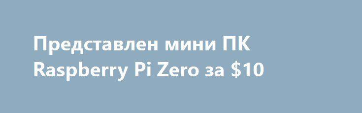 Представлен мини ПК Raspberry Pi Zero за $10 http://ilenta.com/news/pc-notebook/news_15196.html  Компания Raspberry Pi решила отпраздновать пятилетний юбилей с момента старта продаж первой версии своего миниатюрного компьютера выпуском его новой версии. ***