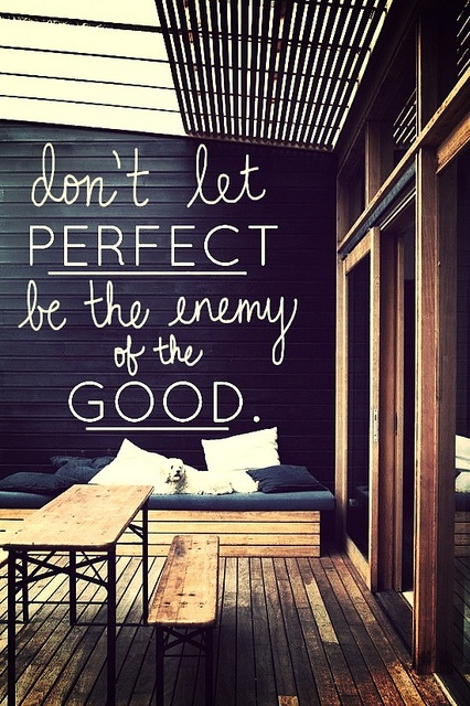 Always written. The Walls Speak. Don't let perfect be the enemy of the Good.