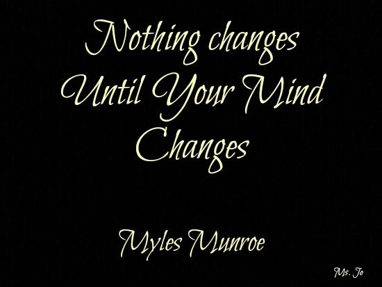 Nothing changes until your mind changes. Myles Munroe Ms. Jo